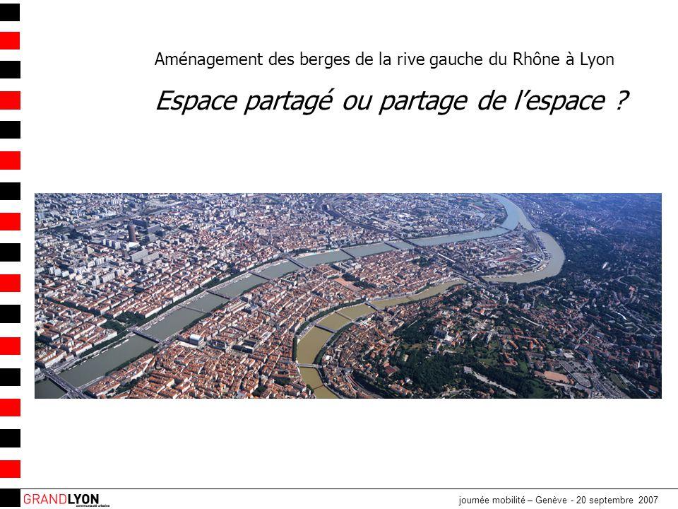 journée mobilité – Genève - 20 septembre 2007 Aménagement des berges de la rive gauche du Rhône à Lyon Espace partagé ou partage de l'espace ?