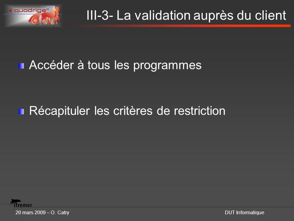 20 mars 2009 – O. CatryDUT Informatique III-3- La validation auprès du client Accéder à tous les programmes Récapituler les critères de restriction