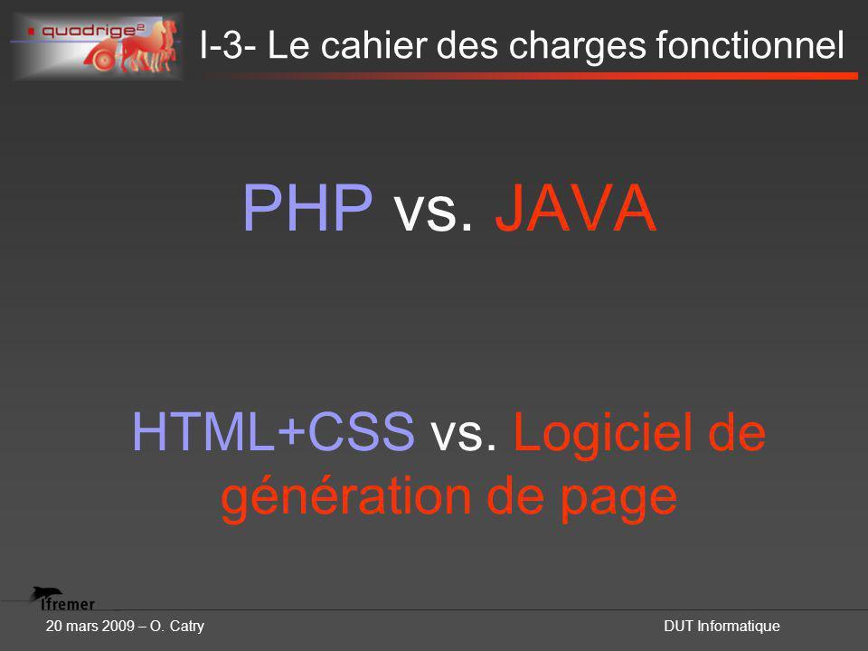 20 mars 2009 – O. CatryDUT Informatique I-3- Le cahier des charges fonctionnel PHP vs. JAVA HTML+CSS vs. Logiciel de génération de page