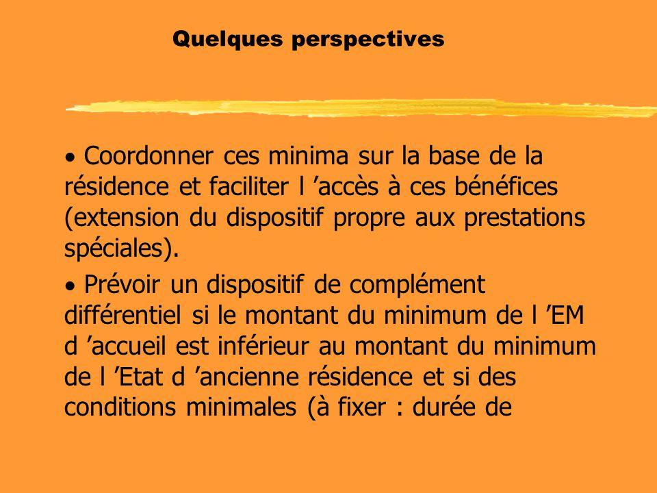 Quelques perspectives  Coordonner ces minima sur la base de la résidence et faciliter l 'accès à ces bénéfices (extension du dispositif propre aux prestations spéciales).