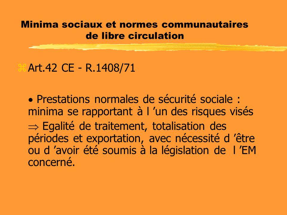 Minima sociaux et normes communautaires de libre circulation zArt.42 CE - R.1408/71  Prestations normales de sécurité sociale : minima se rapportant à l 'un des risques visés  Egalité de traitement, totalisation des périodes et exportation, avec nécessité d 'être ou d 'avoir été soumis à la législation de l 'EM concerné.