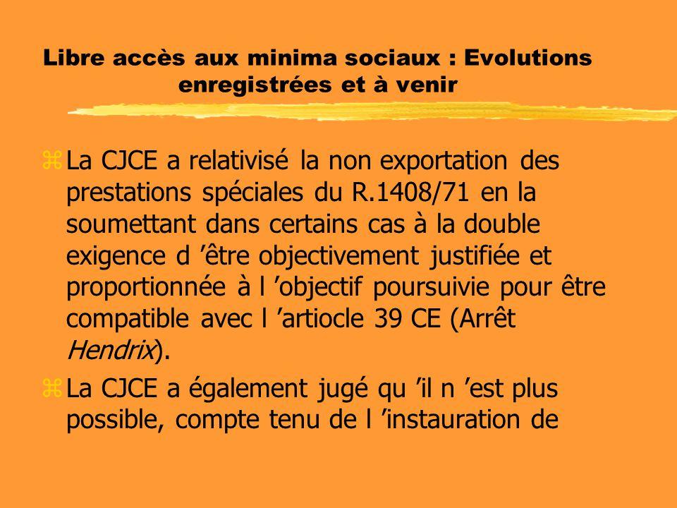 Libre accès aux minima sociaux : Evolutions enregistrées et à venir zLa CJCE a relativisé la non exportation des prestations spéciales du R.1408/71 en la soumettant dans certains cas à la double exigence d 'être objectivement justifiée et proportionnée à l 'objectif poursuivie pour être compatible avec l 'artiocle 39 CE (Arrêt Hendrix).