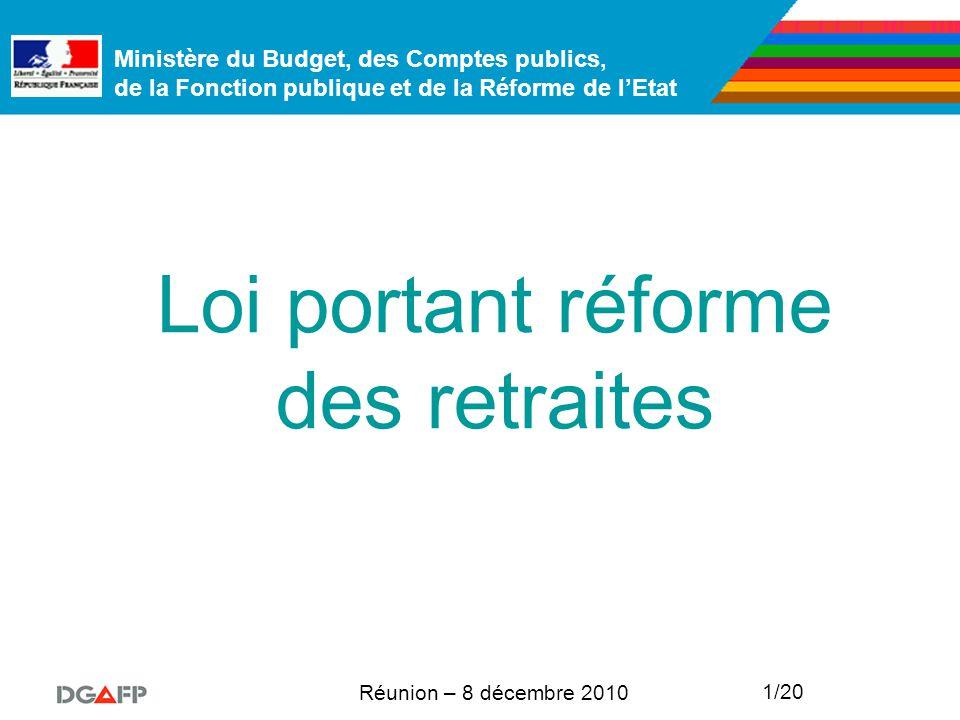 Ministère du Budget, des Comptes publics, de la Fonction publique et de la Réforme de l'Etat Réunion – 8 décembre 2010 1/20 Loi portant réforme des retraites