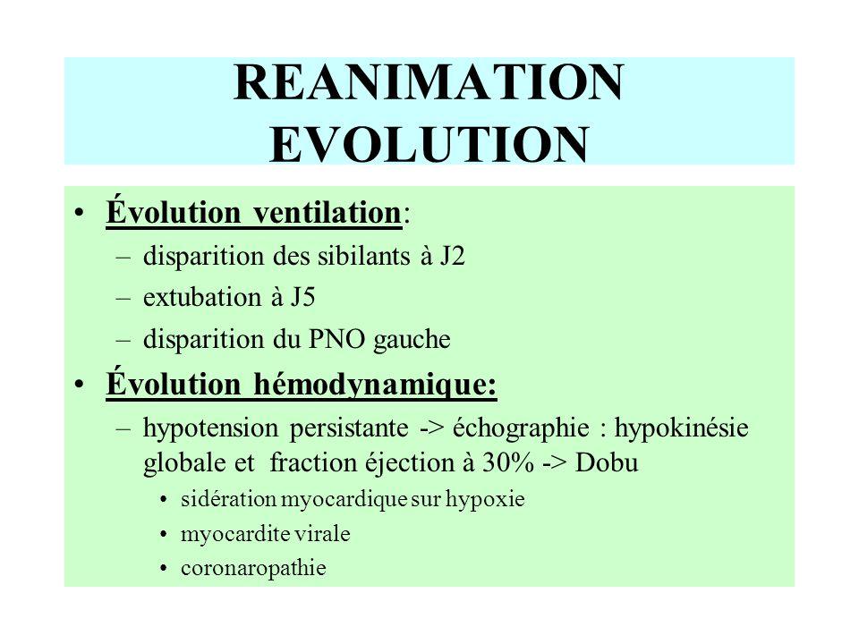 Évolution ventilation: –disparition des sibilants à J2 –extubation à J5 –disparition du PNO gauche Évolution hémodynamique: –hypotension persistante -> échographie : hypokinésie globale et fraction éjection à 30% -> Dobu sidération myocardique sur hypoxie myocardite virale coronaropathie REANIMATION EVOLUTION