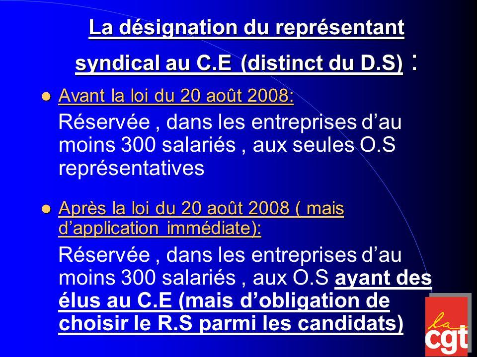 La désignation du représentant syndical au C.E (distinct du D.S) : Avant la loi du 20 août 2008: Avant la loi du 20 août 2008: Réservée, dans les entreprises d'au moins 300 salariés, aux seules O.S représentatives Après la loi du 20 août 2008 ( mais d'application immédiate): Après la loi du 20 août 2008 ( mais d'application immédiate): Réservée, dans les entreprises d'au moins 300 salariés, aux O.S ayant des élus au C.E (mais d'obligation de choisir le R.S parmi les candidats)