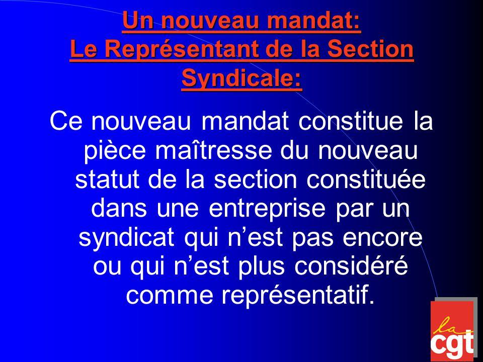Un nouveau mandat: Le Représentant de la Section Syndicale: Ce nouveau mandat constitue la pièce maîtresse du nouveau statut de la section constituée dans une entreprise par un syndicat qui n'est pas encore ou qui n'est plus considéré comme représentatif.