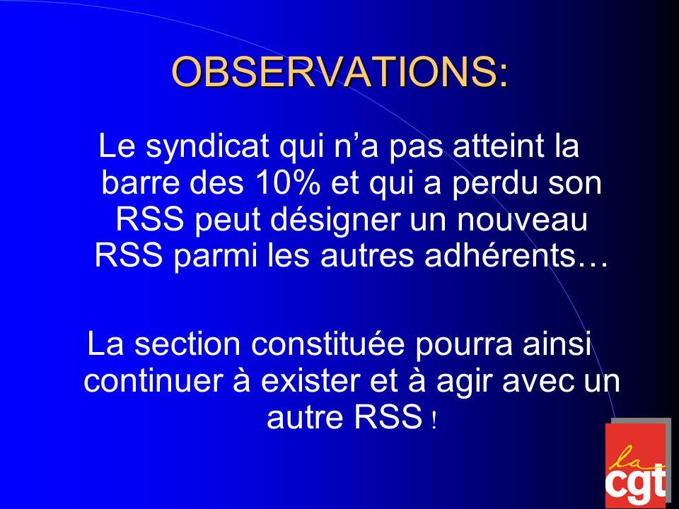 OBSERVATIONS: Le syndicat qui n'a pas atteint la barre des 10% et qui a perdu son RSS peut désigner un nouveau RSS parmi les autres adhérents… La section constituée pourra ainsi continuer à exister et à agir avec un autre RSS !