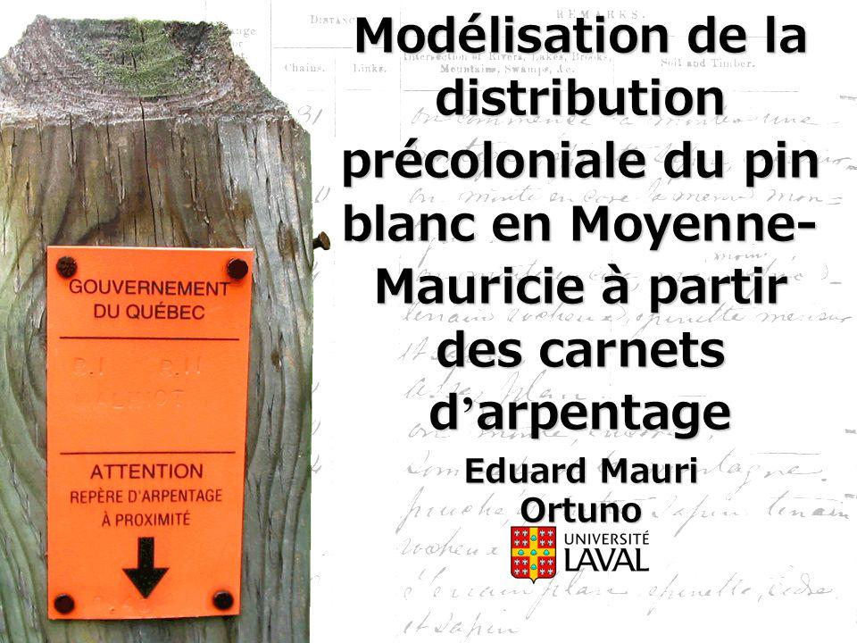 Modélisation de la distribution précoloniale du pin blanc en Moyenne- Mauricie à partir des carnets d ' arpentage Eduard Mauri Ortuno