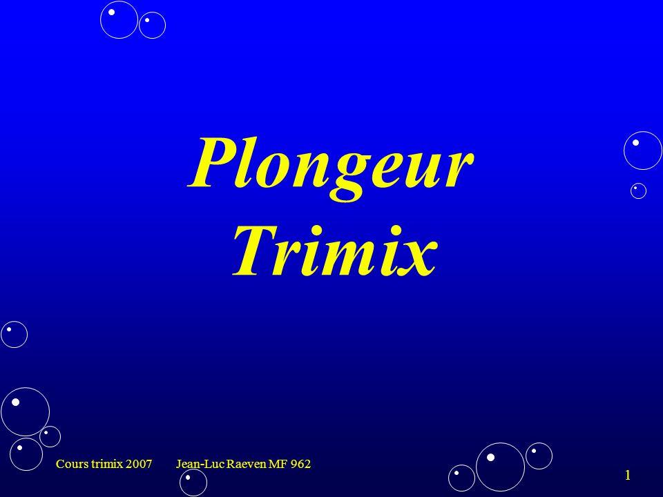 2 Cours trimix 2007 Jean-Luc Raeven MF 962 Définition du Trimix Le mot « trimix » est une contraction qui signifie un mélange (mix) de trois (tri) gaz, dit aussi mélange ternaireLe mot « trimix » est une contraction qui signifie un mélange (mix) de trois (tri) gaz, dit aussi mélange ternaire En plongée sportive, il est toujours constitué d oxygène, d azote et d hélium selon des pourcentages que le plongeur aura précédemment calculés en fonction de la profondeur à atteindre.