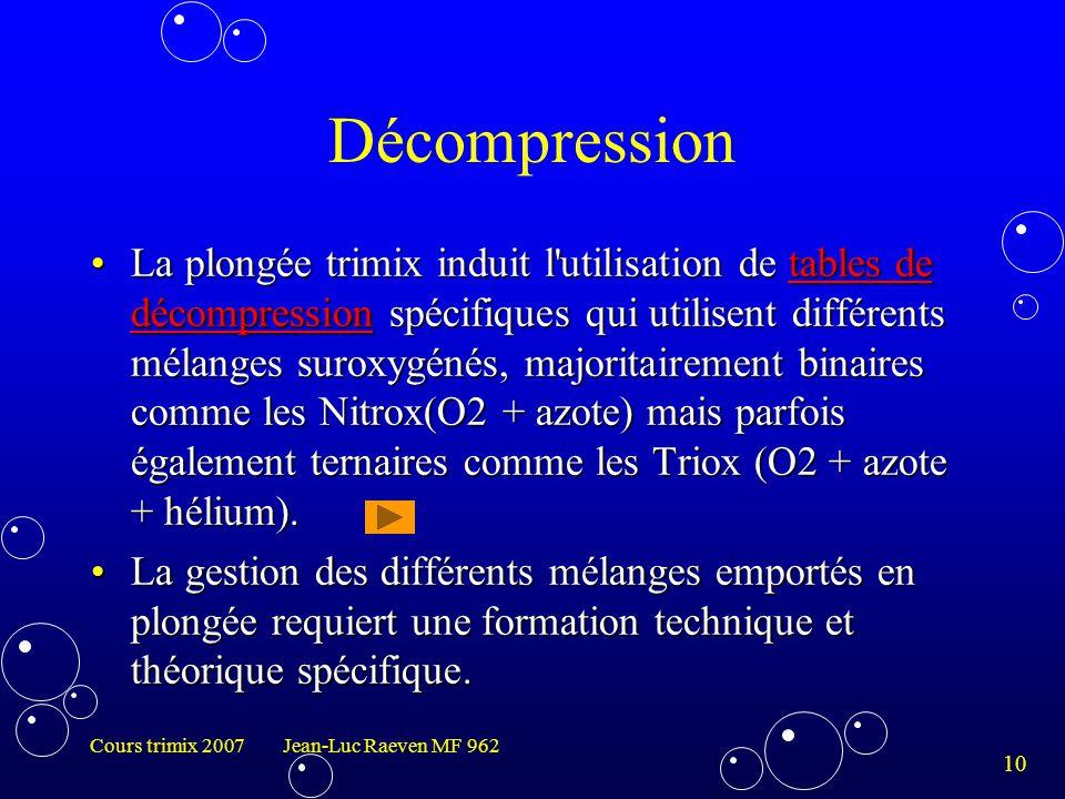 10 Cours trimix 2007 Jean-Luc Raeven MF 962 Décompression La plongée trimix induit l'utilisation de tables de décompression spécifiques qui utilisent