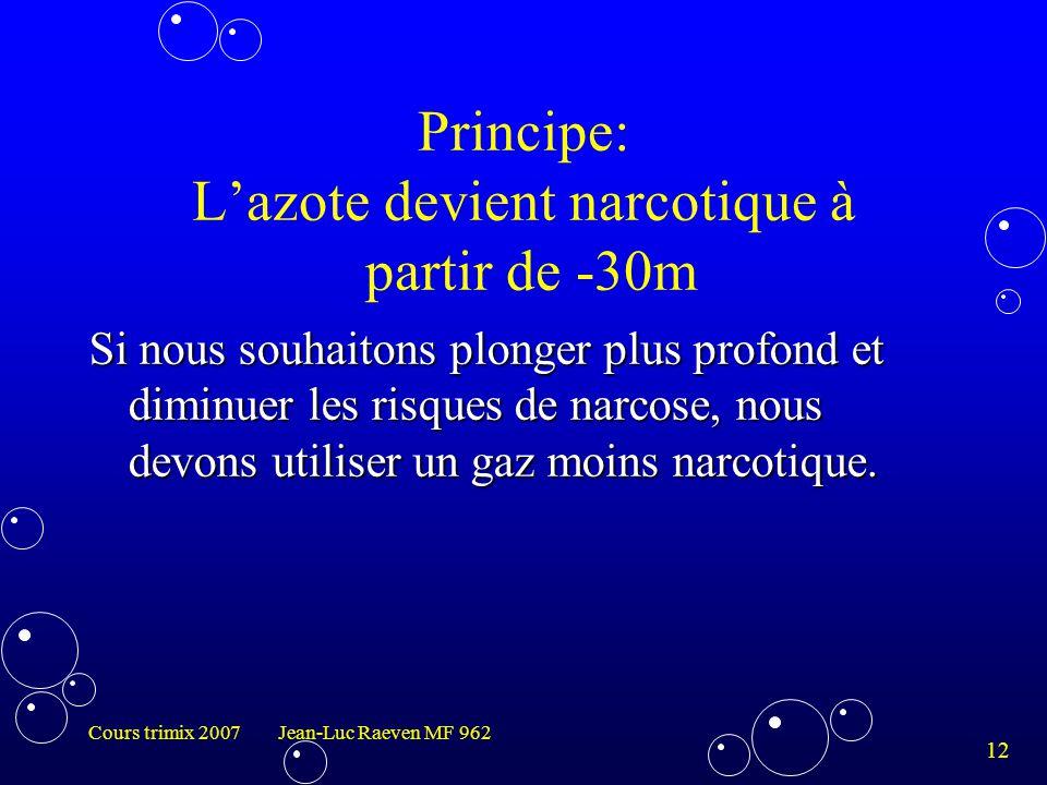 12 Cours trimix 2007 Jean-Luc Raeven MF 962 Principe: L'azote devient narcotique à partir de -30m Si nous souhaitons plonger plus profond et diminuer