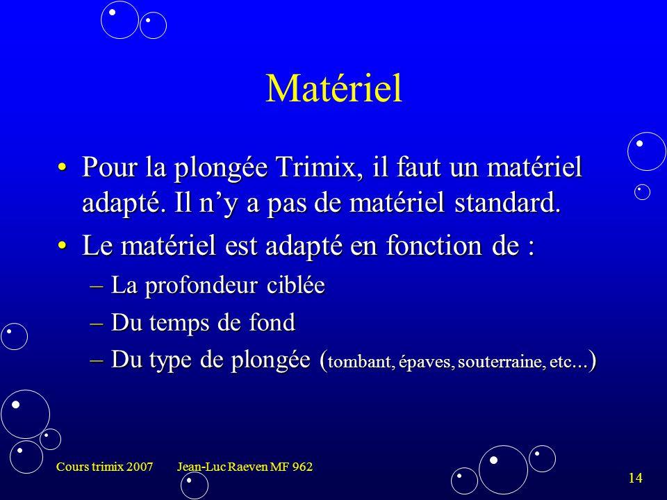 14 Cours trimix 2007 Jean-Luc Raeven MF 962 Matériel Pour la plongée Trimix, il faut un matériel adapté. Il n'y a pas de matériel standard.Pour la plo