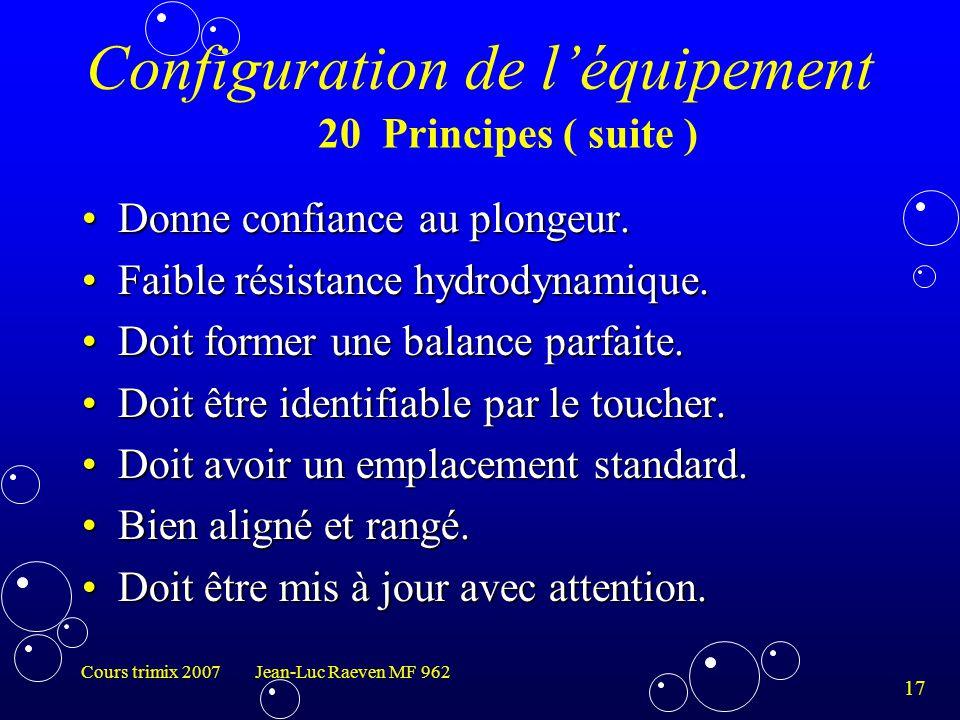 17 Cours trimix 2007 Jean-Luc Raeven MF 962 Configuration de l'équipement Donne confiance au plongeur.Donne confiance au plongeur. Faible résistance h