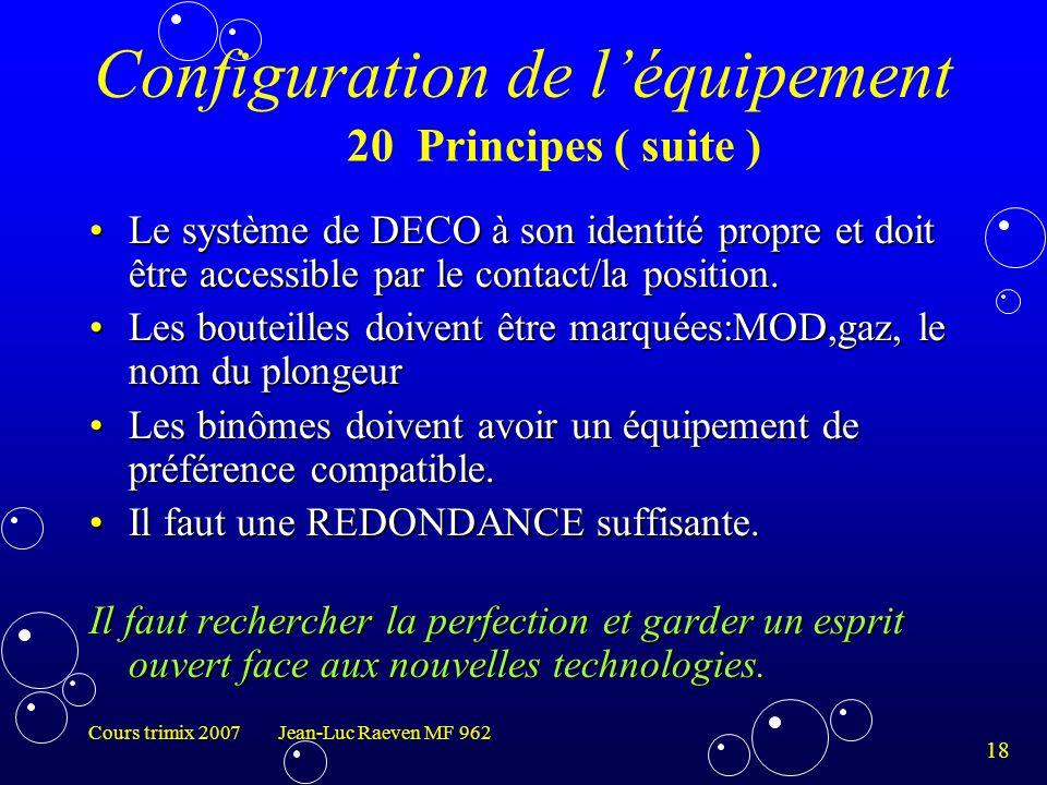 18 Cours trimix 2007 Jean-Luc Raeven MF 962 Configuration de l'équipement Le système de DECO à son identité propre et doit être accessible par le cont