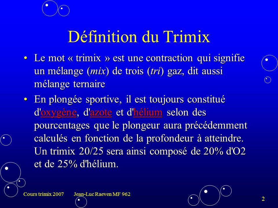 3 Cours trimix 2007 Jean-Luc Raeven MF 962 Notation d'un mélange Trimix Notation international :Notation international : –Tx 20/25  Trimix 20% O2 et 25% He –Nx 40%  Nitrox 40 % ( Travel) –Nx 75%  Nitrox 75% O2 (Déco) –O2  Oxygène pur (Déco)