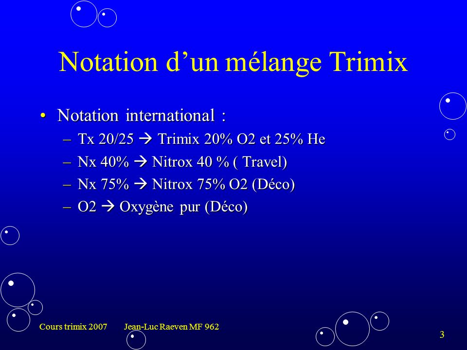 3 Cours trimix 2007 Jean-Luc Raeven MF 962 Notation d'un mélange Trimix Notation international :Notation international : –Tx 20/25  Trimix 20% O2 et 25% He –Nx 40%  Nitrox 40 % ( Travel) –Nx 75%  Nitrox 75% O2 (Déco) –O2  Oxygène pur (Déco)