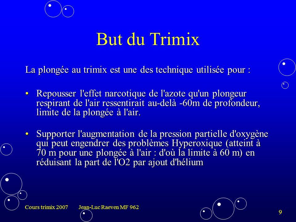 10 Cours trimix 2007 Jean-Luc Raeven MF 962 Décompression La plongée trimix induit l utilisation de tables de décompression spécifiques qui utilisent différents mélanges suroxygénés, majoritairement binaires comme les Nitrox(O2 + azote) mais parfois également ternaires comme les Triox (O2 + azote + hélium).La plongée trimix induit l utilisation de tables de décompression spécifiques qui utilisent différents mélanges suroxygénés, majoritairement binaires comme les Nitrox(O2 + azote) mais parfois également ternaires comme les Triox (O2 + azote + hélium).tables de décompressiontables de décompression La gestion des différents mélanges emportés en plongée requiert une formation technique et théorique spécifique.La gestion des différents mélanges emportés en plongée requiert une formation technique et théorique spécifique.