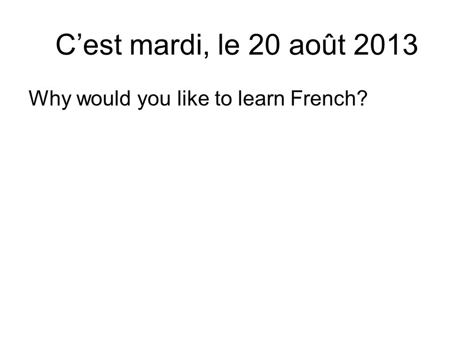 Why would you like to learn French C'est mardi, le 20 août 2013