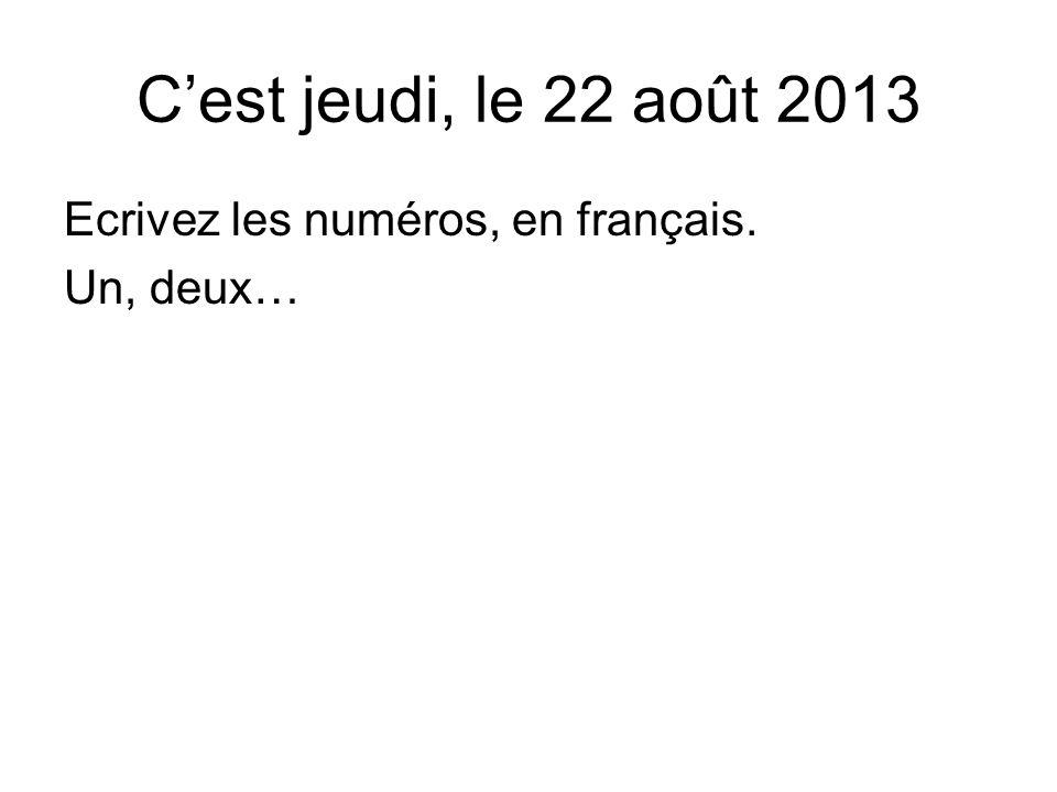 Ecrivez les numéros, en français. Un, deux… C'est jeudi, le 22 août 2013