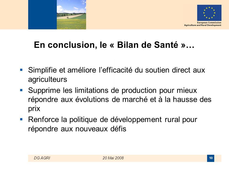 DG AGRI20 Mai 2008 10 En conclusion, le « Bilan de Santé »…  Simplifie et améliore l'efficacité du soutien direct aux agriculteurs  Supprime les lim
