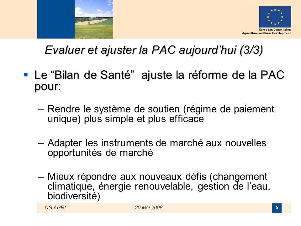 """DG AGRI20 Mai 2008 5 Evaluer et ajuster la PAC aujourd'hui (3/3)  Le """"Bilan de Santé"""" ajuste la réforme de la PAC pour: –Rendre le système de soutien"""