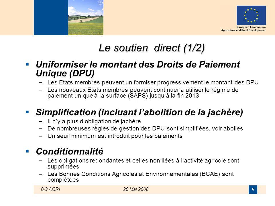 DG AGRI20 Mai 2008 6 Le soutien direct (1/2)  Uniformiser le montant des Droits de Paiement Unique (DPU) –Les Etats membres peuvent uniformiser progr