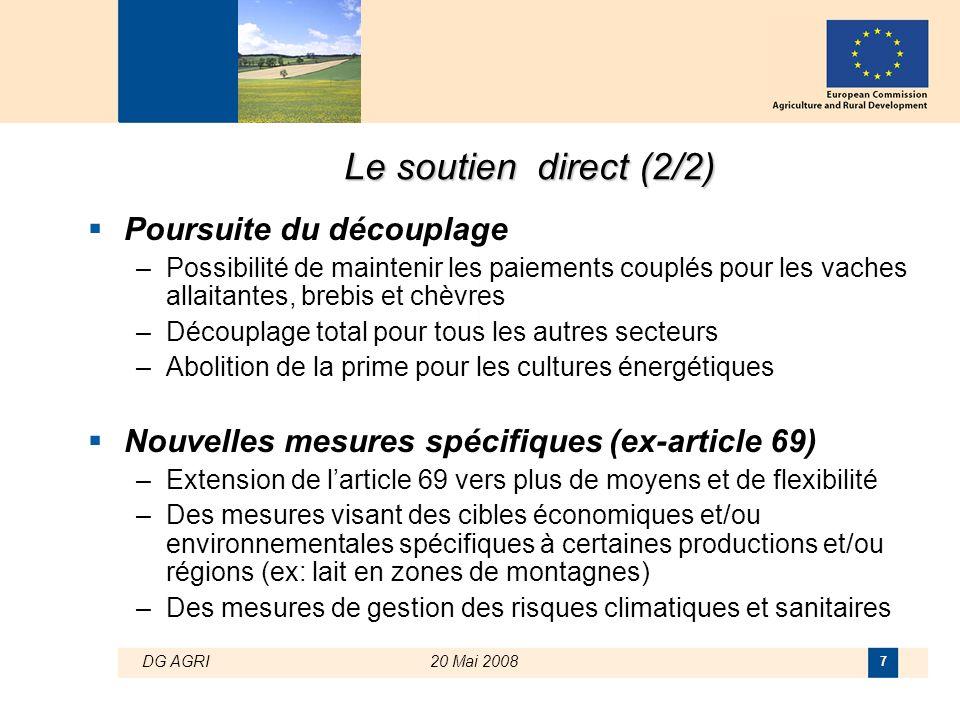 DG AGRI20 Mai 2008 7 Le soutien direct (2/2)  Poursuite du découplage –Possibilité de maintenir les paiements couplés pour les vaches allaitantes, br
