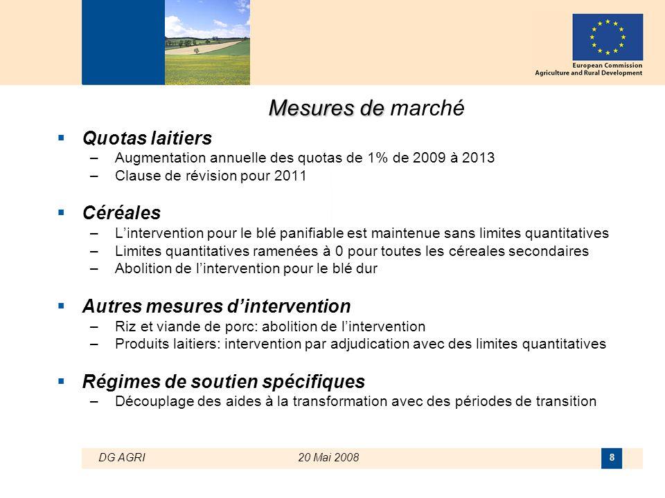 DG AGRI20 Mai 2008 8 Mesures de Mesures de marché  Quotas laitiers –Augmentation annuelle des quotas de 1% de 2009 à 2013 –Clause de révision pour 20