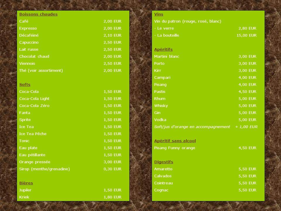 Boissons chaudes Café 2,00 EUR Expresso2,00 EUR Décaféiné2,10 EUR Capuccino2,50 EUR Lait russe2,50 EUR Chocolat chaud2,00 EUR Viennois2,50 EUR Thé (voir assortiment)2,00 EUR Softs Coca-Cola1,50 EUR Coca-Cola Light1,50 EUR Coca-Cola Zéro1,50 EUR Fanta1,50 EUR Sprite1,50 EUR Ice Tea1,50 EUR Ice Tea Pêche1,50 EUR Tonic1,50 EUR Eau plate1,50 EUR Eau pétillante1,50 EUR Orange pressée3,00 EUR Sirop (menthe/grenadine)0,30 EUR Bières Jupiler1,50 EUR Kriek1,80 EUR Vins Vin du patron (rouge, rosé, blanc) - Le verre2,80 EUR - La bouteille 15,00 EUR Apéritifs Martini blanc3,00 EUR Porto3,00 EUR Kirr3,00 EUR Campari4,00 EUR Pisang4,00 EUR Pastis 4,50 EUR Rhum5,00 EUR Whisky5,00 EUR Gin5,00 EUR Vodka5,00 EUR Soft/jus d'orange en accompagnement + 1,00 EUR Apéritif sans alcool Pisang Funny orange4,50 EUR Digestifs Amaretto5,50 EUR Calvados5,50 EUR Cointreau5,50 EUR Cognac5,50 EUR