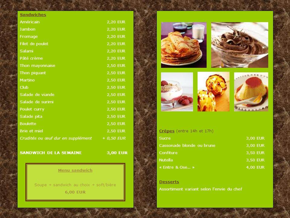 Sandwiches Américain2,20 EUR Jambon2,20 EUR Fromage2,20 EUR Filet de poulet2,20 EUR Salami2,20 EUR Pâté crème2,20 EUR Thon mayonnaise2,50 EUR Thon piquant2,50 EUR Martino2,50 EUR Club 2,50 EUR Salade de viande2,50 EUR Salade de surimi2,50 EUR Poulet curry2,50 EUR Salade pita2,50 EUR Boulette2,50 EUR Brie et miel2,50 EUR Crudités ou œuf dur en supplément + 0,50 EUR SANDWICH DE LA SEMAINE 3,00 EUR Menu sandwich Soupe + sandwich au choix + soft/bière 6,00 EUR Crêpes (entre 14h et 17h) Sucre3,00 EUR Cassonade blonde ou brune3,00 EUR Confiture3,50 EUR Nutella3,50 EUR « Entre & Ose… »4,00 EUR Desserts Assortiment variant selon l'envie du chef