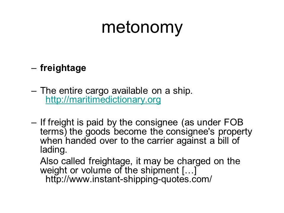 metonomy –freightage –The entire cargo available on a ship. http://maritimedictionary.org http://maritimedictionary.org –If freight is paid by the con