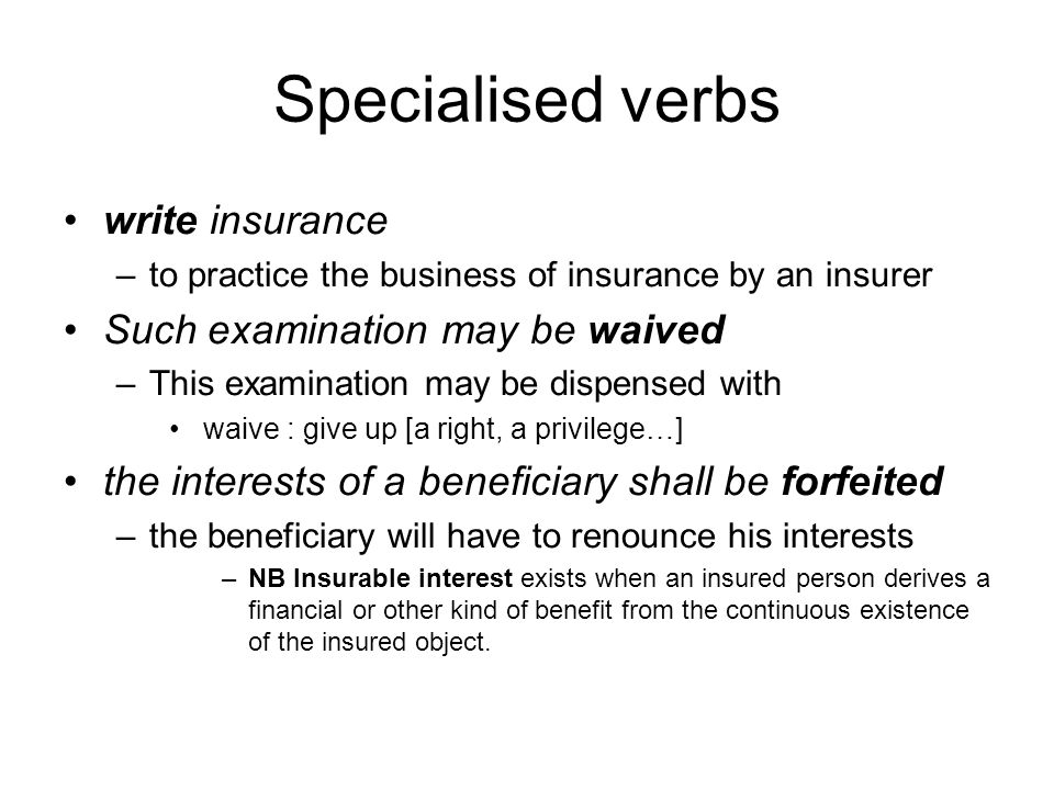 Specialised verbs write insurance –to practice the business of insurance by an insurer Such examination may be waived –This examination may be dispensed with waive : give up [a right, a privilege…] the interests of a beneficiary shall be forfeited –the beneficiary will have to renounce his interests –NB Insurable interest exists when an insured person derives a financial or other kind of benefit from the continuous existence of the insured object.
