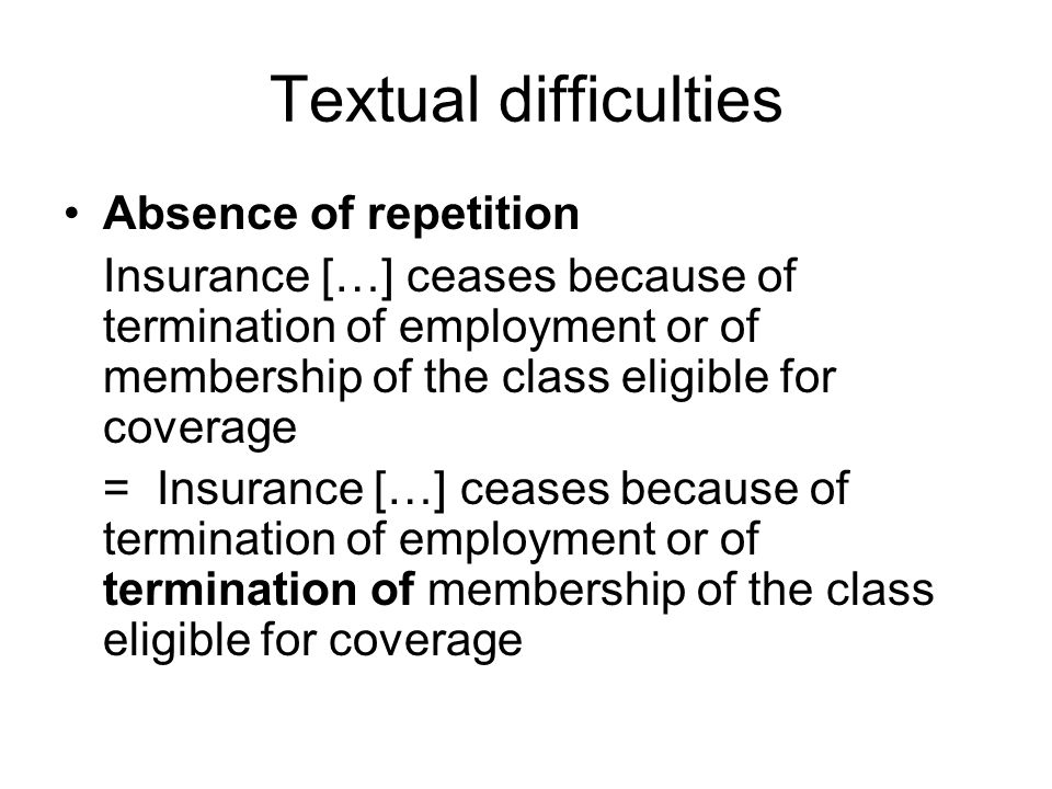 Textual difficulties Absence of repetition Insurance […] ceases because of termination of employment or of membership of the class eligible for coverage = Insurance […] ceases because of termination of employment or of termination of membership of the class eligible for coverage