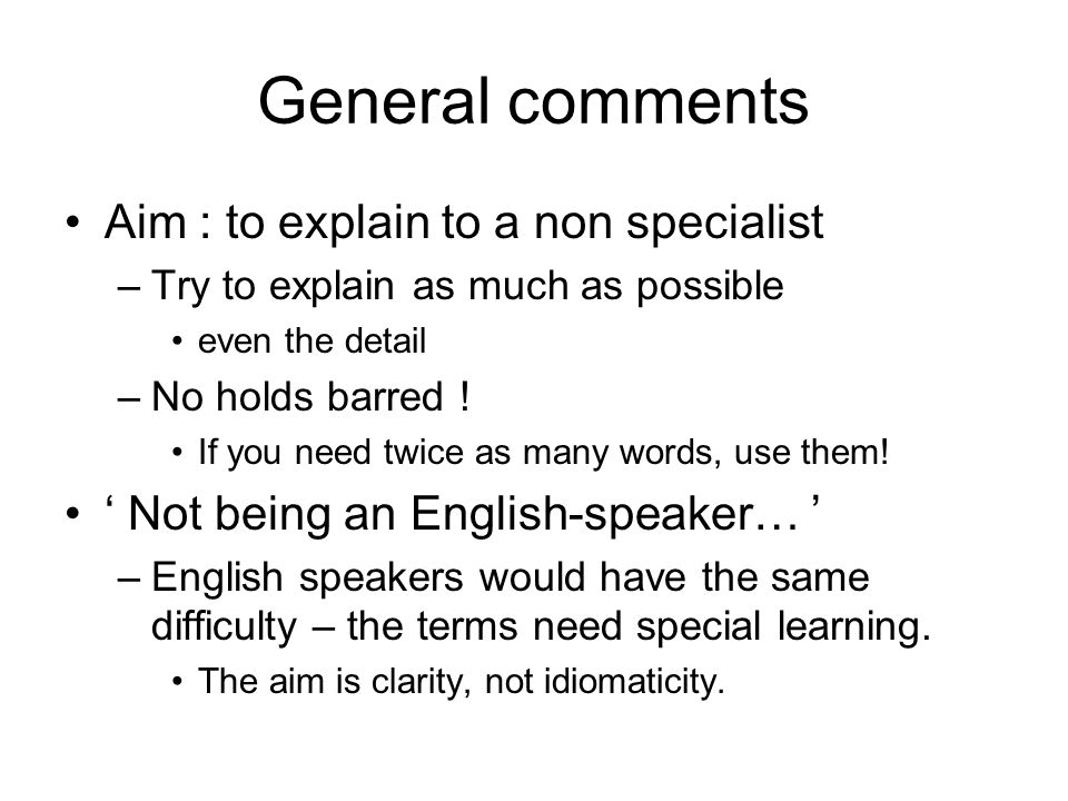 General comments Aim : to explain to a non specialist –Try to explain as much as possible even the detail –No holds barred ! If you need twice as many