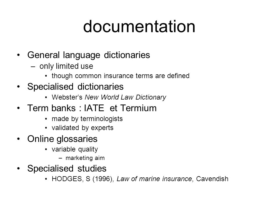 documentation General language dictionaries –only limited use though common insurance terms are defined Specialised dictionaries Webster's New World Law Dictionary Term banks : IATE et Termium made by terminologists validated by experts Online glossaries variable quality –marketing aim Specialised studies HODGES, S (1996), Law of marine insurance, Cavendish