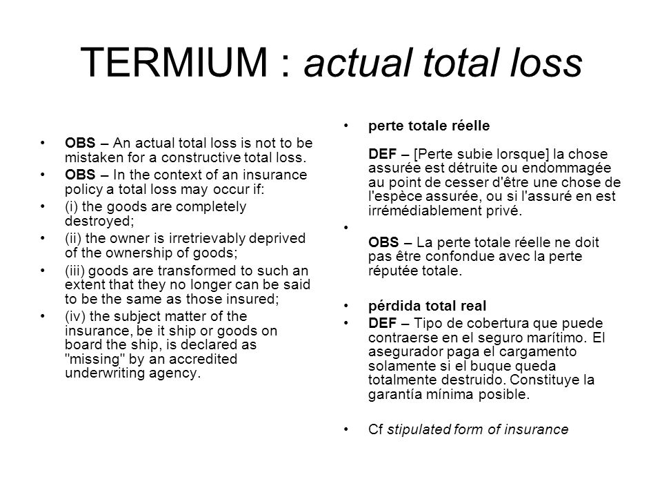 TERMIUM : actual total loss OBS – An actual total loss is not to be mistaken for a constructive total loss. OBS – In the context of an insurance polic