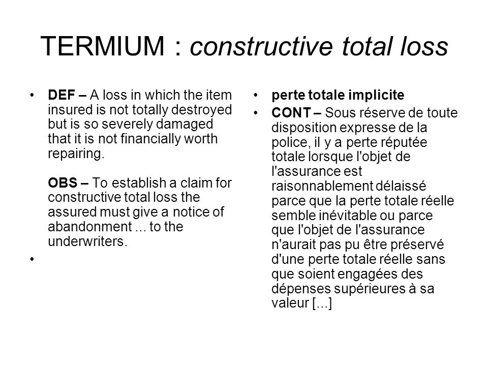TERMIUM : constructive total loss DEF – A loss in which the item insured is not totally destroyed but is so severely damaged that it is not financiall