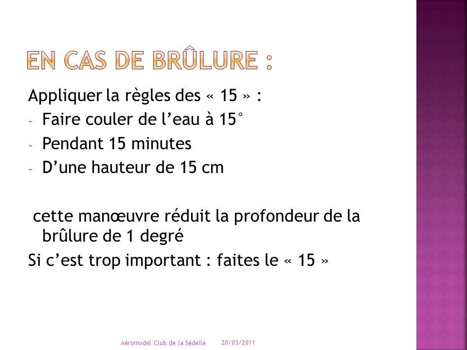 Appliquer la règles des « 15 » : - Faire couler de l'eau à 15° - Pendant 15 minutes - D'une hauteur de 15 cm cette manœuvre réduit la profondeur de la brûlure de 1 degré Si c'est trop important : faites le « 15 » 20/03/2011 Aéromodel Club de la Sédelle