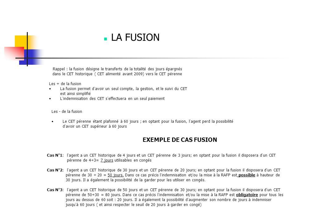 LA FUSION Rappel : la fusion désigne le transferts de la totalité des jours épargnés dans le CET historique ( CET alimenté avant 2009) vers le CET pérenne Les + de la fusion La fusion permet d ' avoir un seul compte, la gestion, et le suivi du CET est ainsi simplifié L ' indemnisation des CET s ' effectuera en un seul paiement Les - de la fusion Le CET pérenne étant plafonné à 60 jours ; en optant pour la fusion, l ' agent perd la possibilité d ' avoir un CET supérieur à 60 jours EXEMPLE DE CAS FUSION Cas N°1: l ' agent a un CET historique de 4 jours et un CET pérenne de 3 jours; en optant pour la fusion il disposera d ' un CET pérenne de 4+3= 7 jours utilisables en congés Cas N°2: l ' agent a un CET historique de 30 jours et un CET pérenne de 20 jours; en optant pour la fusion il disposera d ' un CET pérenne de 30 + 20 = 50 jours.