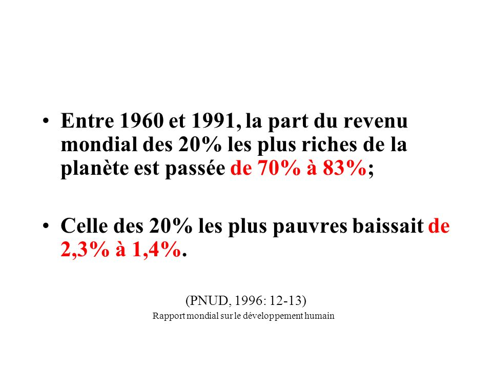 Entre 1960 et 1991, la part du revenu mondial des 20% les plus riches de la planète est passée de 70% à 83%; Celle des 20% les plus pauvres baissait de 2,3% à 1,4%.