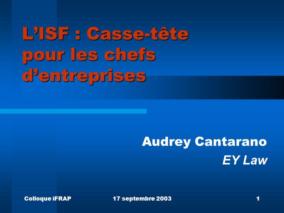 Colloque iFRAP17 septembre 20031 L'ISF : Casse-tête pour les chefs d'entreprises Audrey Cantarano EY Law