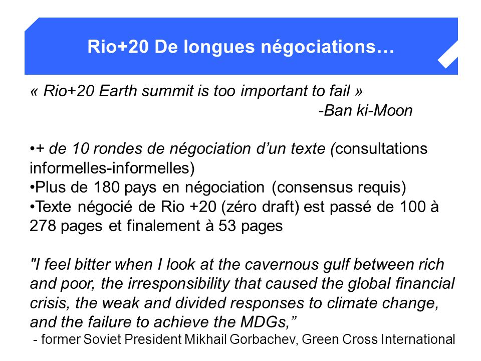 Rio+20 De longues négociations… « Rio+20 Earth summit is too important to fail » -Ban ki-Moon + de 10 rondes de négociation d'un texte (consultations informelles-informelles) Plus de 180 pays en négociation (consensus requis) Texte négocié de Rio +20 (zéro draft) est passé de 100 à 278 pages et finalement à 53 pages I feel bitter when I look at the cavernous gulf between rich and poor, the irresponsibility that caused the global financial crisis, the weak and divided responses to climate change, and the failure to achieve the MDGs, - former Soviet President Mikhail Gorbachev, Green Cross International