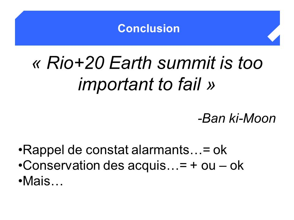 Conclusion « Rio+20 Earth summit is too important to fail » -Ban ki-Moon Rappel de constat alarmants…= ok Conservation des acquis…= + ou – ok Mais…