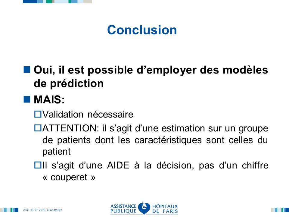 URC HEGP, 2009, G Chatellier Conclusion Oui, il est possible d'employer des modèles de prédiction MAIS:  Validation nécessaire  ATTENTION: il s'agit d'une estimation sur un groupe de patients dont les caractéristiques sont celles du patient  Il s'agit d'une AIDE à la décision, pas d'un chiffre « couperet »