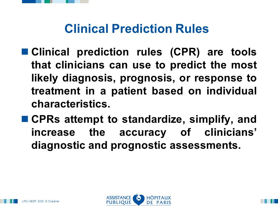 URC HEGP, 2009, G Chatellier Clinical Prediction Rules Clinical prediction rules (CPR) are tools that clinicians can use to predict the most likely diagnosis, prognosis, or response to treatment in a patient based on individual characteristics.