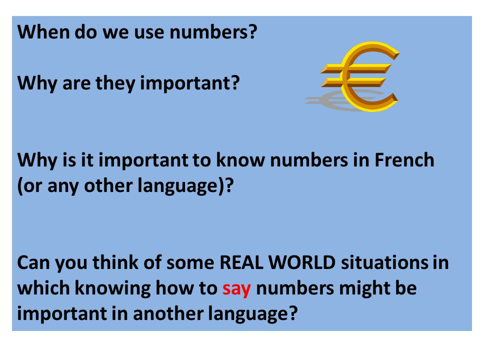 When do we use numbers? Why are they important? Why is it important to know numbers in French (or any other language)? Can you think of some REAL WORL