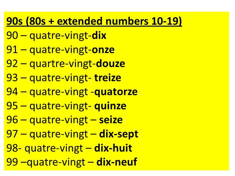 90s (80s + extended numbers 10-19) 90 – quatre-vingt-dix 91 – quatre-vingt-onze 92 – quartre-vingt-douze 93 – quatre-vingt- treize 94 – quatre-vingt -quatorze 95 – quatre-vingt- quinze 96 – quatre-vingt – seize 97 – quatre-vingt – dix-sept 98- quatre-vingt – dix-huit 99 –quatre-vingt – dix-neuf