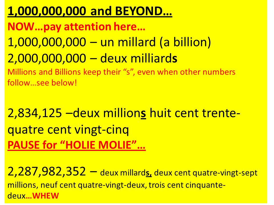 1,000,000,000 and BEYOND… NOW…pay attention here… 1,000,000,000 – un millard (a billion) 2,000,000,000 – deux milliards Millions and Billions keep the