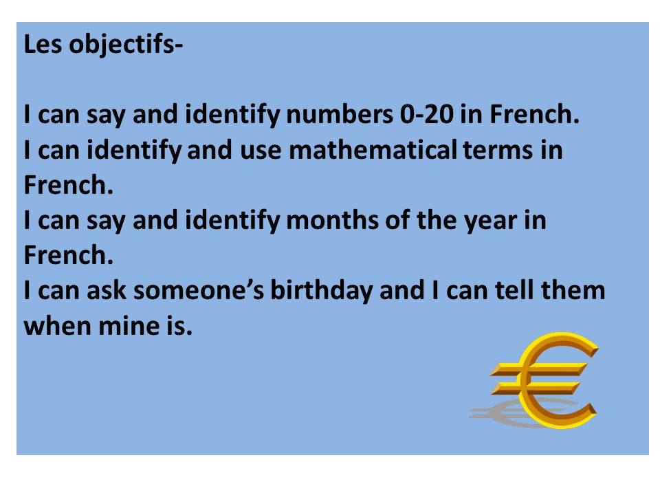 Les objectifs- I can say and identify numbers 0-20 in French. I can identify and use mathematical terms in French. I can say and identify months of th