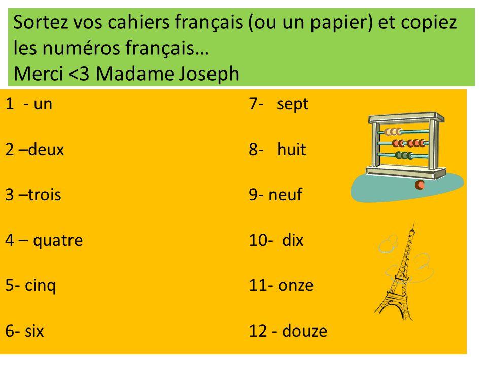 Sortez vos cahiers français (ou un papier) et copiez les numéros français… Merci <3 Madame Joseph 1 - un 7- sept 2 –deux8- huit 3 –trois 9- neuf 4 – q